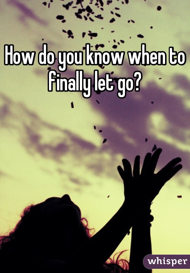 How do you know when to finally let go?