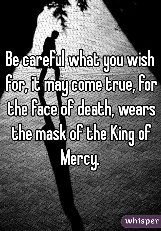 Be careful what you wish for, it may come true, for the face of death, wears the mask of the King of Mercy.