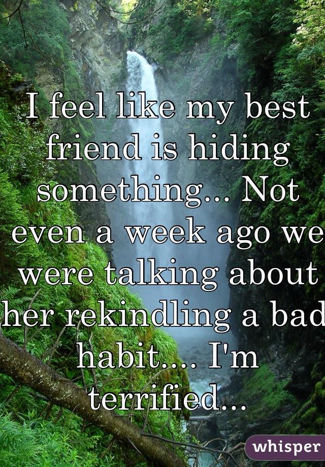I feel like my best friend is hiding something... Not even a week ago we were talking about her rekindling a bad habit.... I'm terrified...