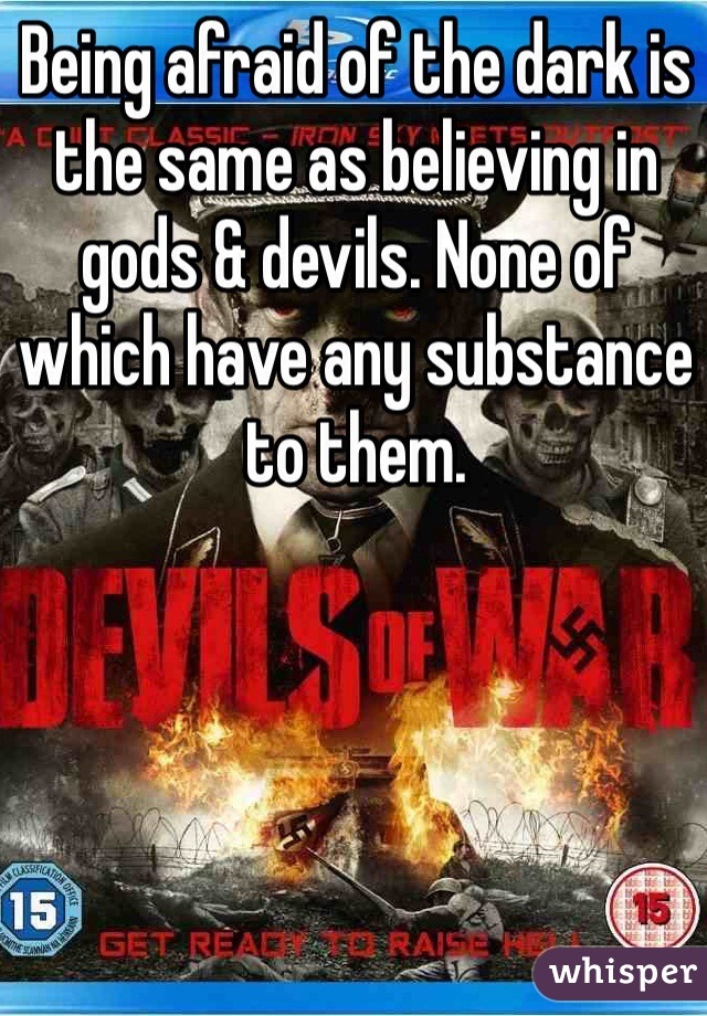 Being afraid of the dark is the same as believing in gods & devils. None of which have any substance to them.