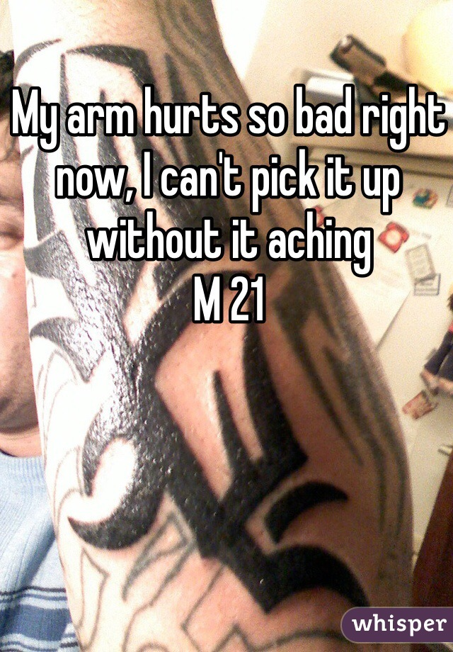 My arm hurts so bad right now, I can't pick it up without it aching M 21