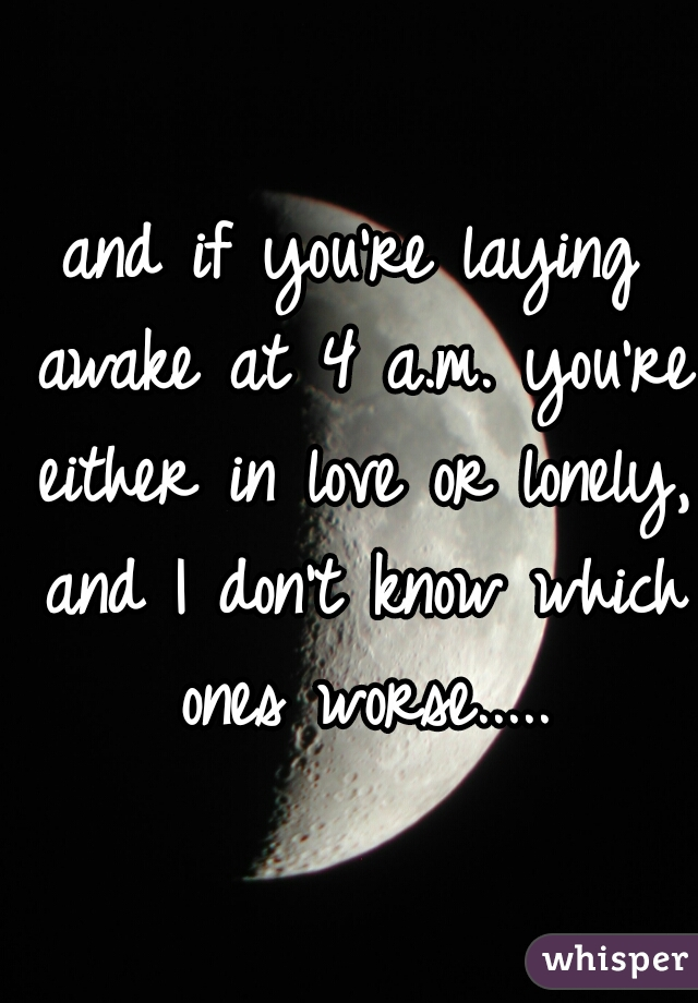 and if you're laying awake at 4 a.m. you're either in love or lonely, and I don't know which ones worse.....