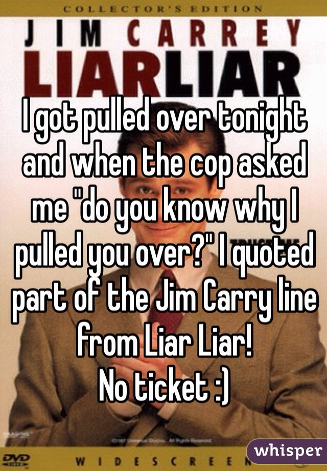 """I got pulled over tonight and when the cop asked me """"do you know why I pulled you over?"""" I quoted part of the Jim Carry line from Liar Liar! No ticket :)"""