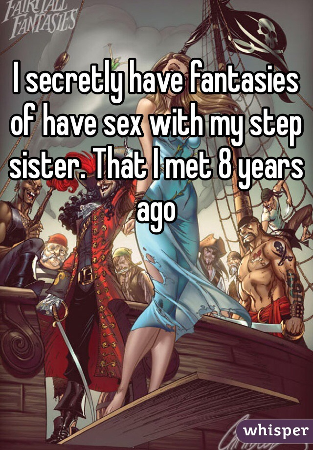I secretly have fantasies of have sex with my step sister. That I met 8 years ago