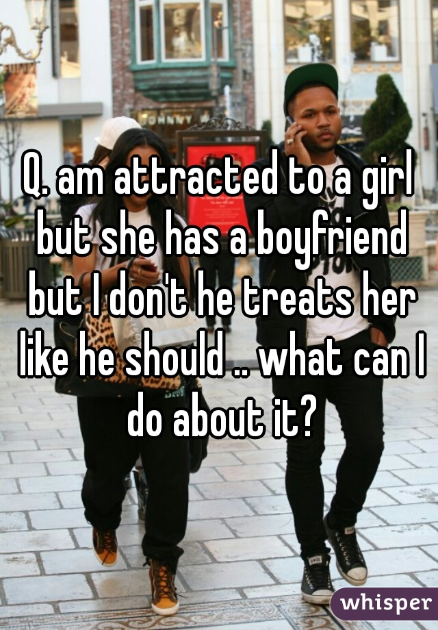 Q. am attracted to a girl but she has a boyfriend but I don't he treats her like he should .. what can I do about it?