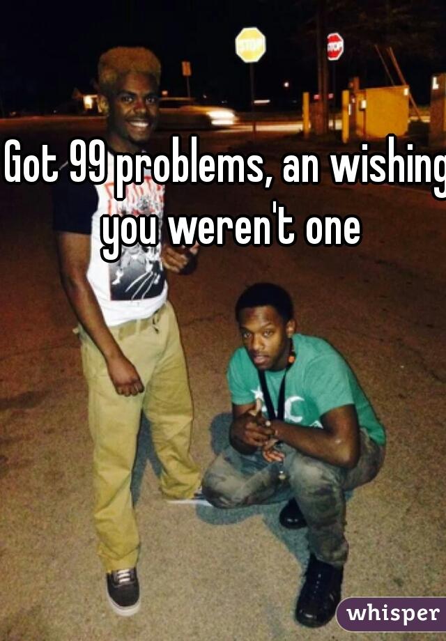 Got 99 problems, an wishing you weren't one