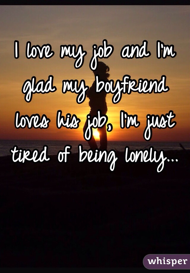 I love my job and I'm glad my boyfriend loves his job, I'm just tired of being lonely...