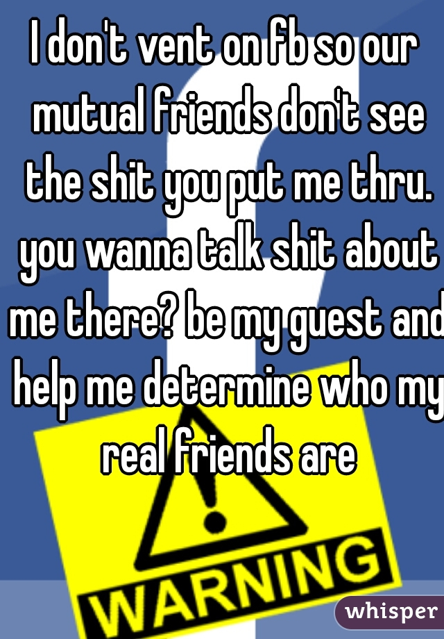 I don't vent on fb so our mutual friends don't see the shit you put me thru. you wanna talk shit about me there? be my guest and help me determine who my real friends are