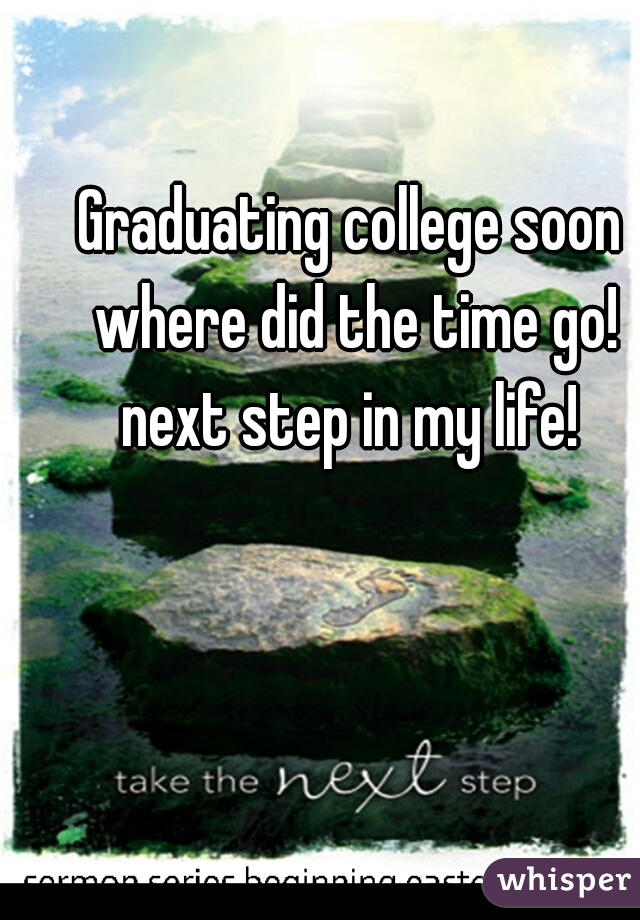 Graduating college soon where did the time go! next step in my life!