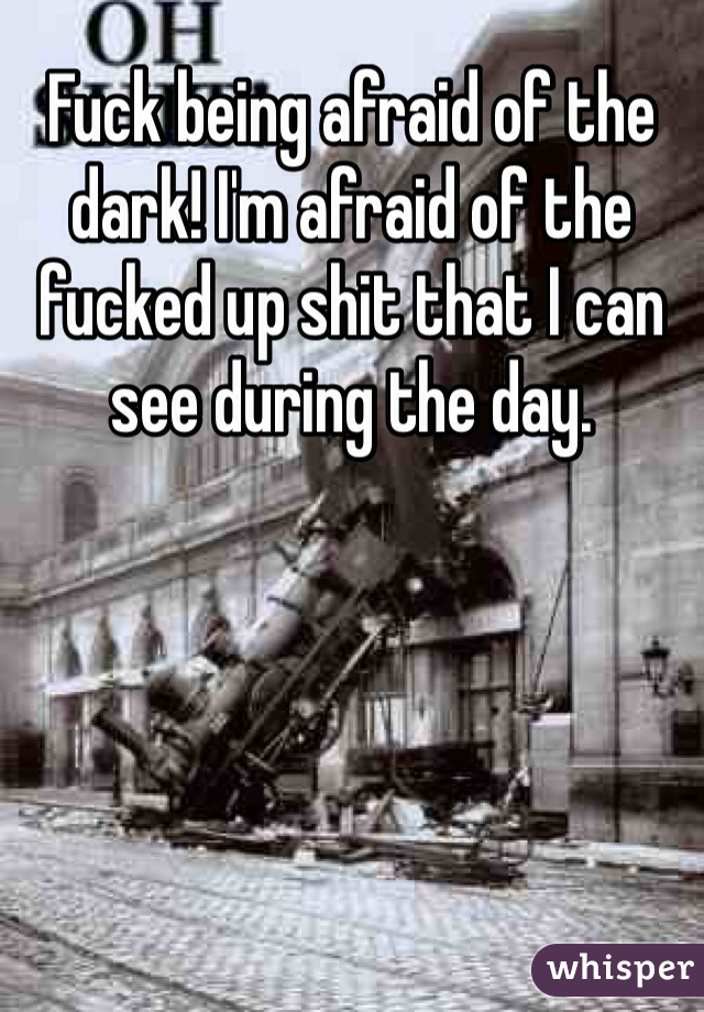 Fuck being afraid of the dark! I'm afraid of the fucked up shit that I can see during the day.