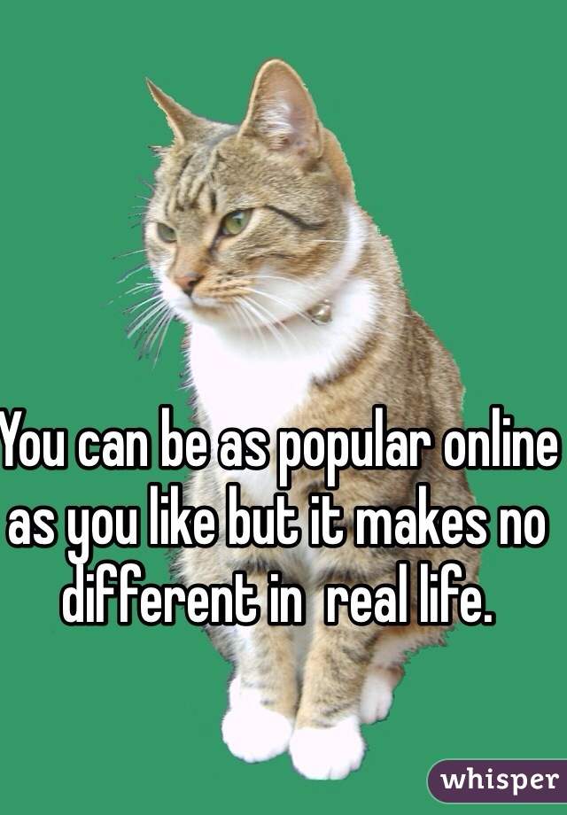 You can be as popular online as you like but it makes no different in  real life.