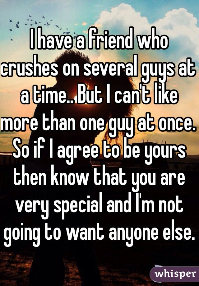 I have a friend who crushes on several guys at a time.. But I can't like more than one guy at once. So if I agree to be yours then know that you are very special and I'm not going to want anyone else.