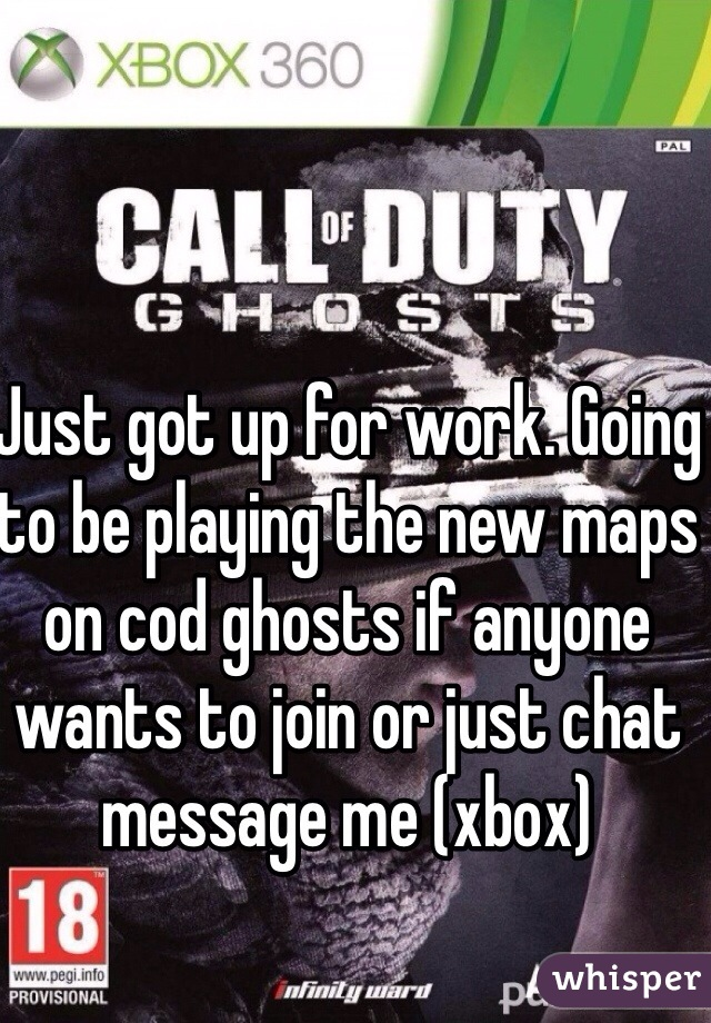 Just got up for work. Going to be playing the new maps on cod ghosts if anyone wants to join or just chat message me (xbox)