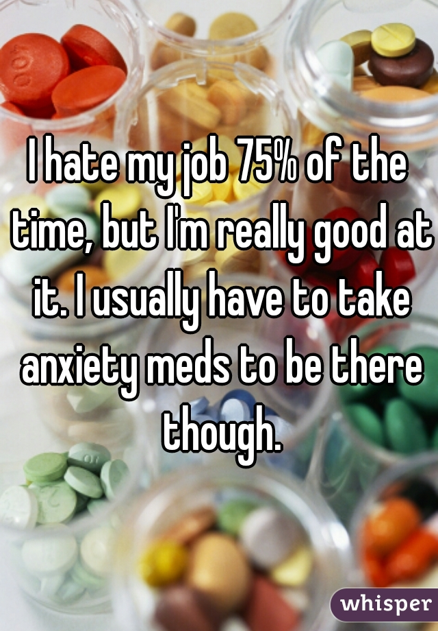 I hate my job 75% of the time, but I'm really good at it. I usually have to take anxiety meds to be there though.