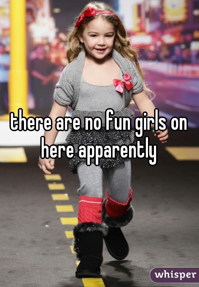 there are no fun girls on here apparently