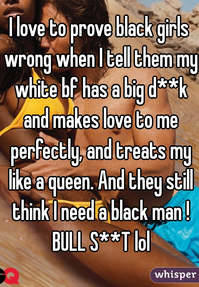 I love to prove black girls wrong when I tell them my white bf has a big d**k and makes love to me perfectly, and treats my like a queen. And they still think I need a black man ! BULL S**T lol