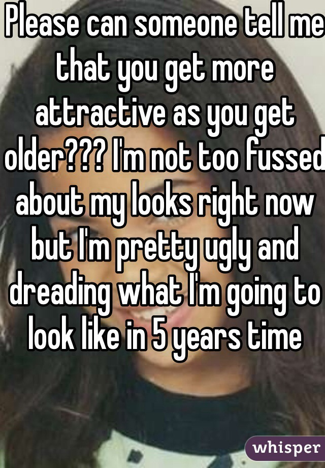 Please can someone tell me that you get more attractive as you get older??? I'm not too fussed about my looks right now but I'm pretty ugly and dreading what I'm going to look like in 5 years time