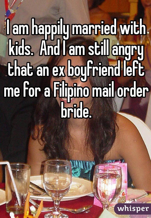 I am happily married with kids.  And I am still angry that an ex boyfriend left me for a Filipino mail order bride.