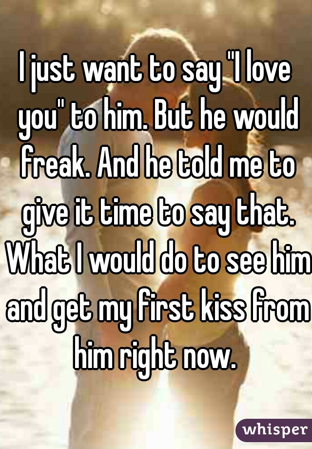 """I just want to say """"I love you"""" to him. But he would freak. And he told me to give it time to say that. What I would do to see him and get my first kiss from him right now."""