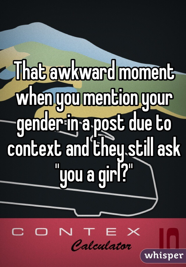 "That awkward moment when you mention your gender in a post due to context and they still ask ""you a girl?"""