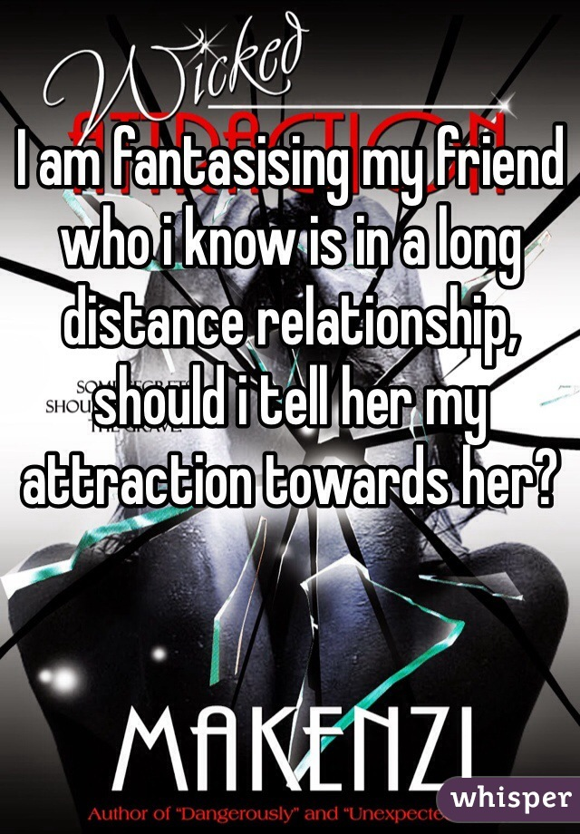 I am fantasising my friend who i know is in a long distance relationship, should i tell her my attraction towards her?