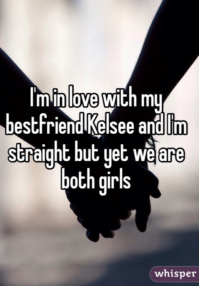 I'm in love with my bestfriend Kelsee and I'm straight but yet we are both girls