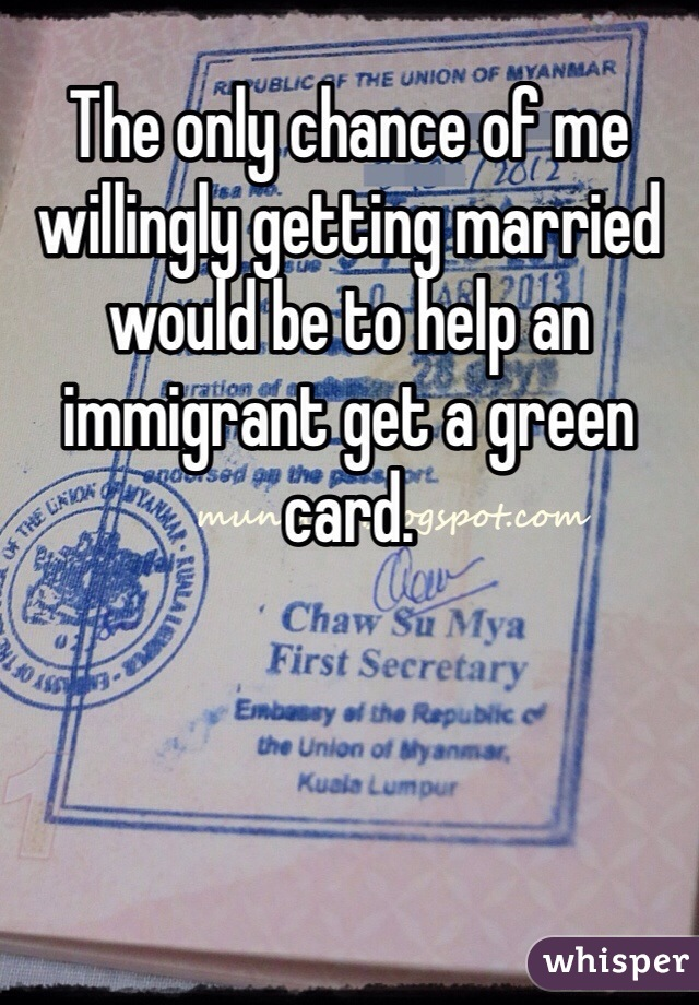 The only chance of me willingly getting married would be to help an immigrant get a green card.