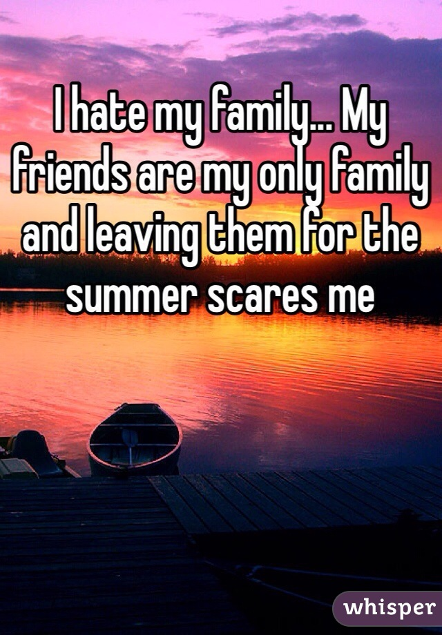 I hate my family... My friends are my only family and leaving them for the summer scares me