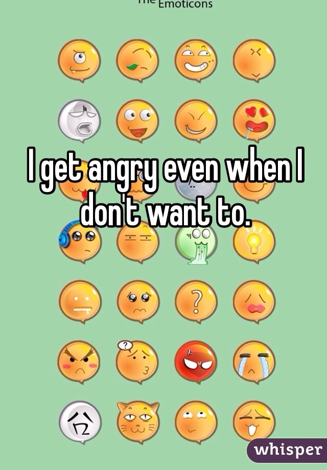 I get angry even when I don't want to.