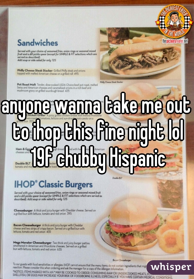 anyone wanna take me out to ihop this fine night lol 19f chubby Hispanic