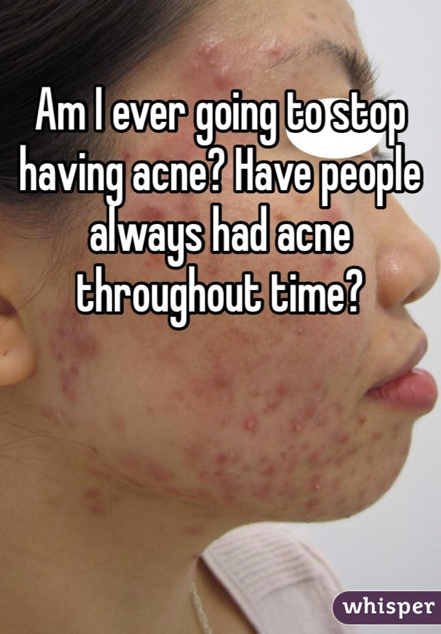 Am I ever going to stop having acne? Have people always had acne throughout time?