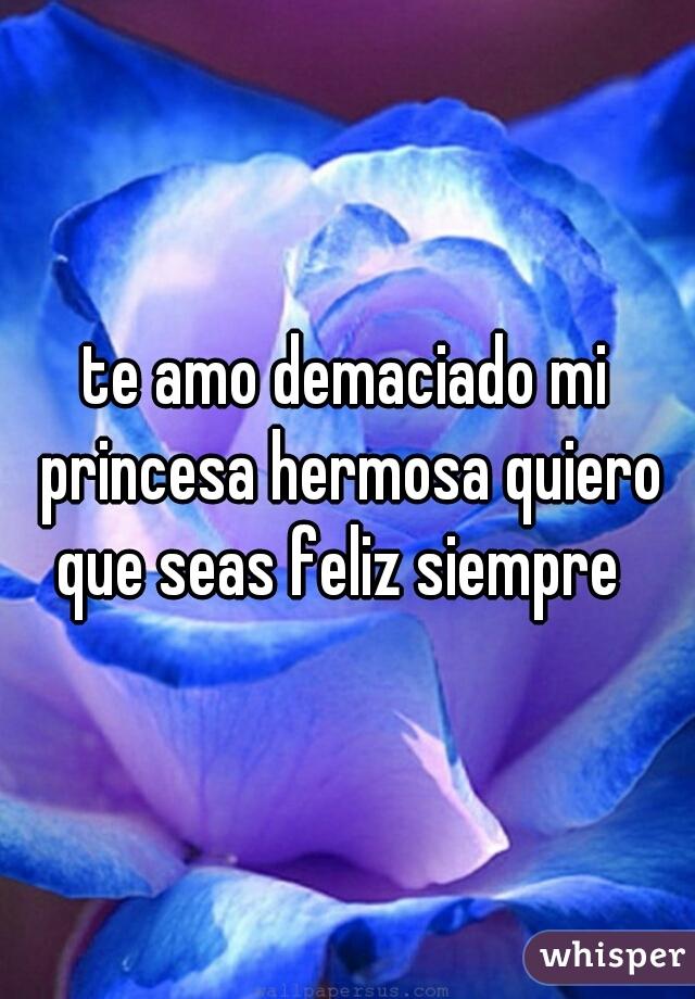 te amo demaciado mi princesa hermosa quiero que seas feliz siempre