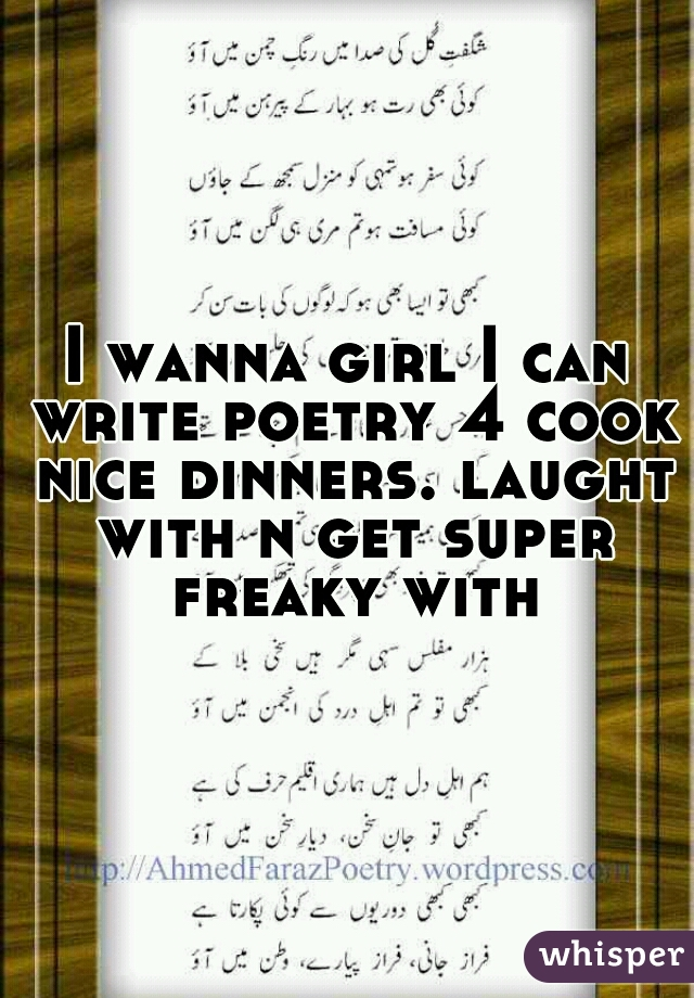 I wanna girl I can write poetry 4 cook nice dinners. laught with n get super freaky with