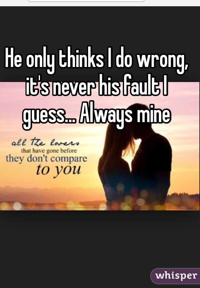 He only thinks I do wrong, it's never his fault I guess... Always mine