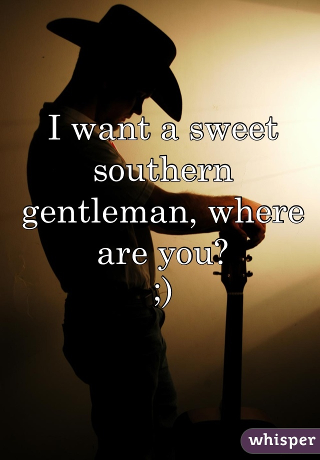 I want a sweet southern gentleman, where are you? ;)