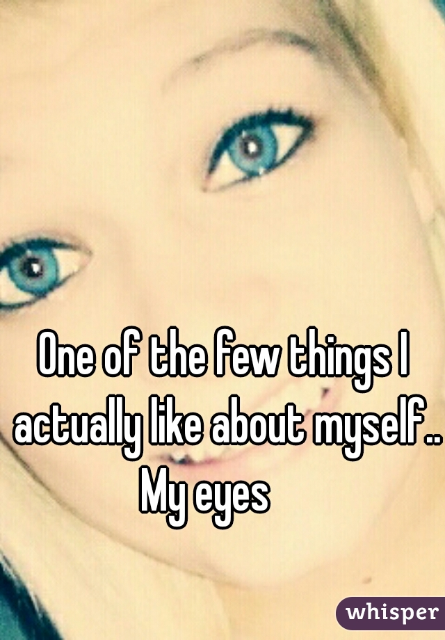 One of the few things I actually like about myself..          My eyes