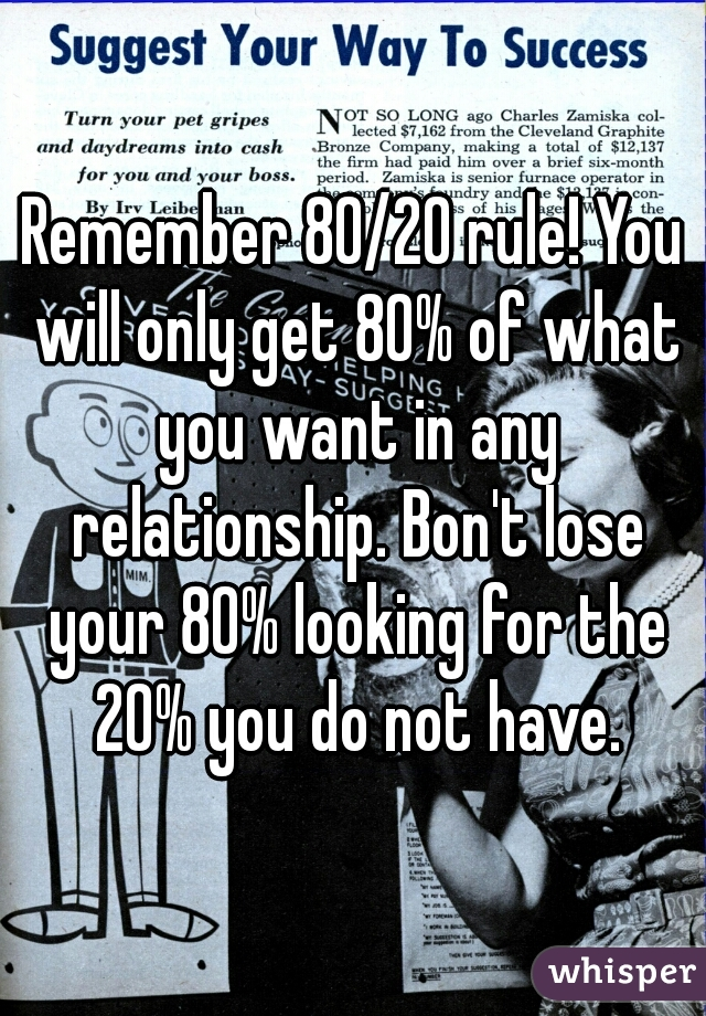 Remember 80/20 rule! You will only get 80% of what you want in any relationship. Bon't lose your 80% looking for the 20% you do not have.