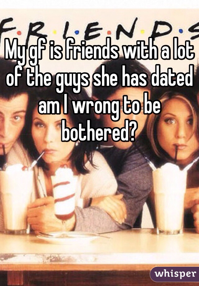 My gf is friends with a lot of the guys she has dated am I wrong to be bothered?