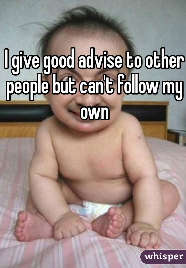 I give good advise to other people but can't follow my own