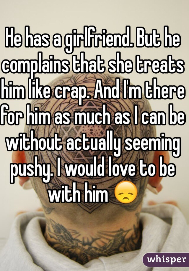 He has a girlfriend. But he complains that she treats him like crap. And I'm there for him as much as I can be without actually seeming pushy. I would love to be with him 😞