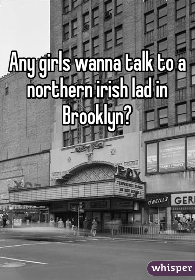 Any girls wanna talk to a northern irish lad in Brooklyn?