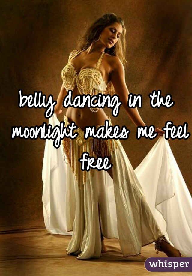 belly dancing in the moonlight makes me feel free