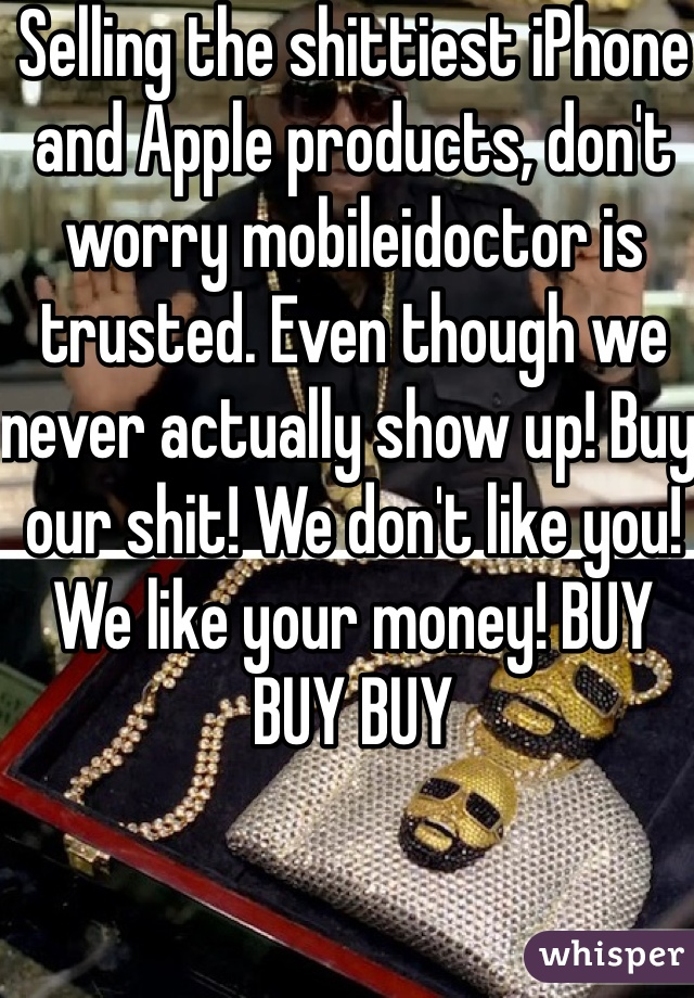 Selling the shittiest iPhone and Apple products, don't worry mobileidoctor is trusted. Even though we never actually show up! Buy our shit! We don't like you! We like your money! BUY BUY BUY
