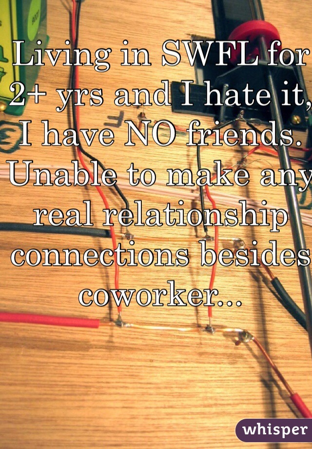 Living in SWFL for 2+ yrs and I hate it, I have NO friends. Unable to make any real relationship connections besides coworker...