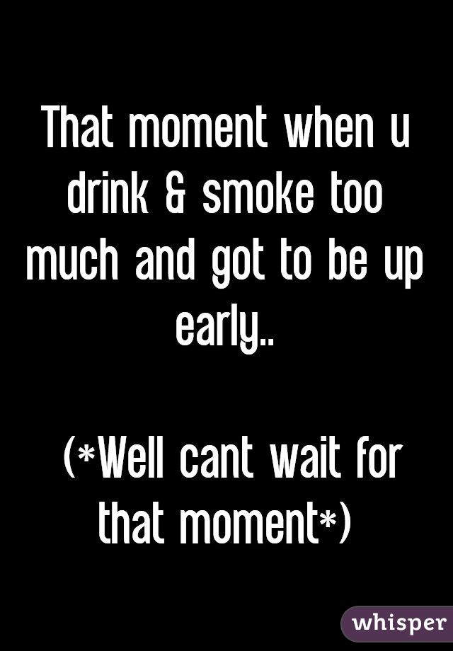 That moment when u drink & smoke too much and got to be up early..