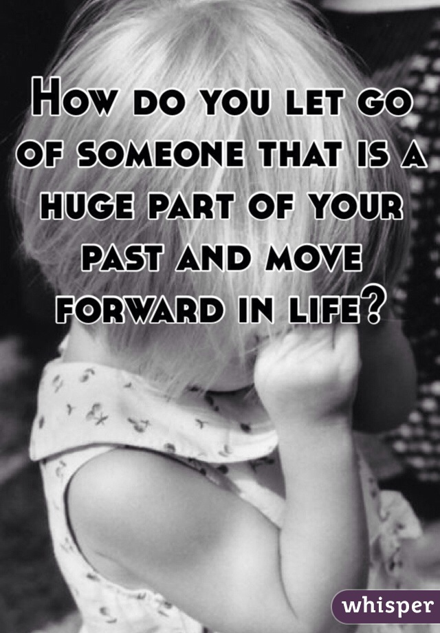 How do you let go of someone that is a huge part of your past and move forward in life?