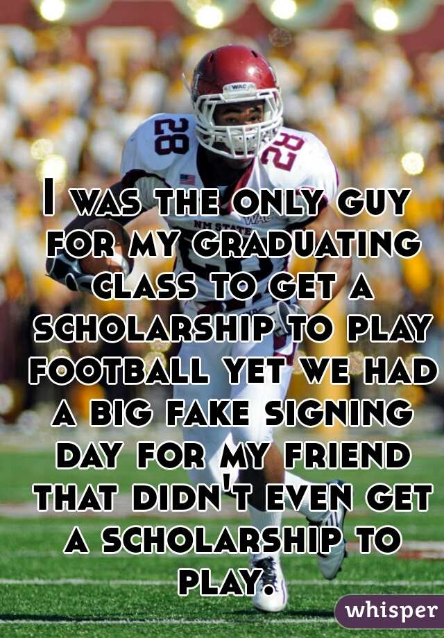 I was the only guy for my graduating class to get a scholarship to play football yet we had a big fake signing day for my friend that didn't even get a scholarship to play.