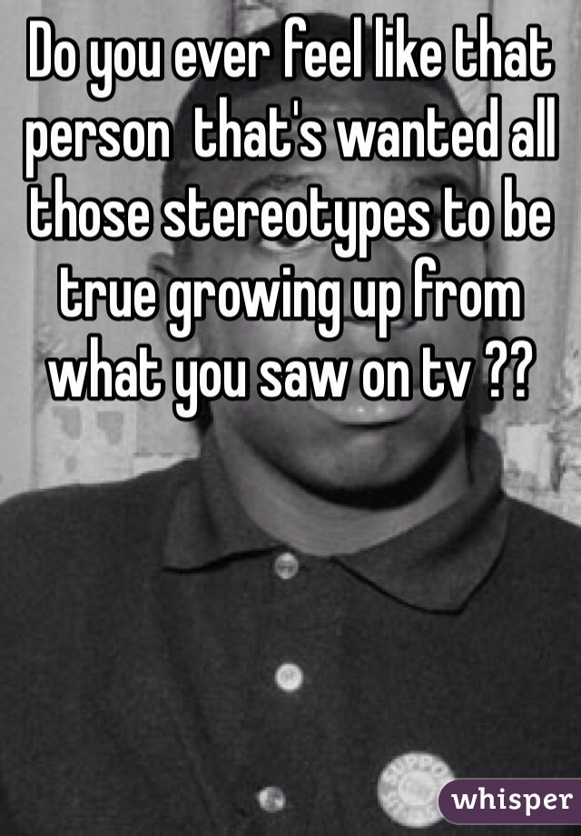 Do you ever feel like that person  that's wanted all those stereotypes to be true growing up from what you saw on tv ??