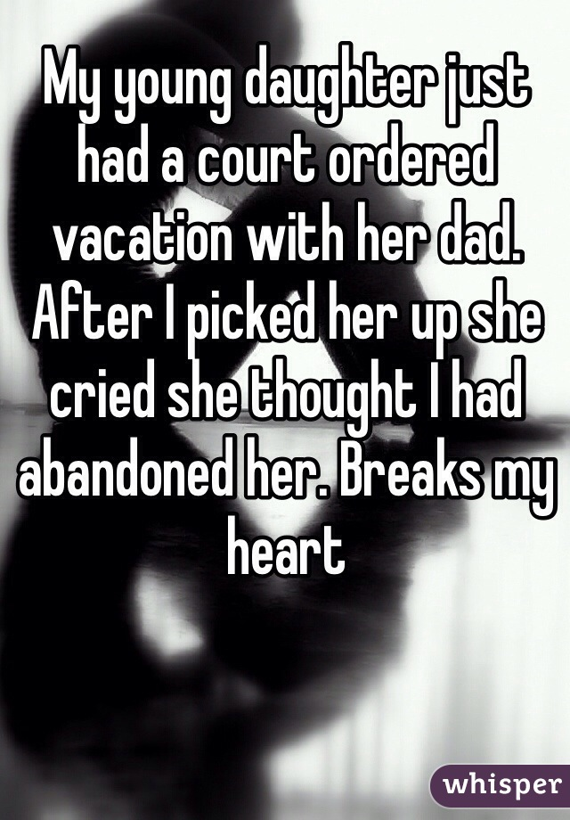 My young daughter just had a court ordered vacation with her dad. After I picked her up she cried she thought I had abandoned her. Breaks my heart