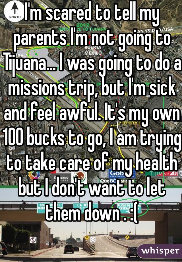 I'm scared to tell my parents I'm not going to Tijuana... I was going to do a missions trip, but I'm sick and feel awful. It's my own 100 bucks to go, I am trying to take care of my health but I don't want to let them down . :(